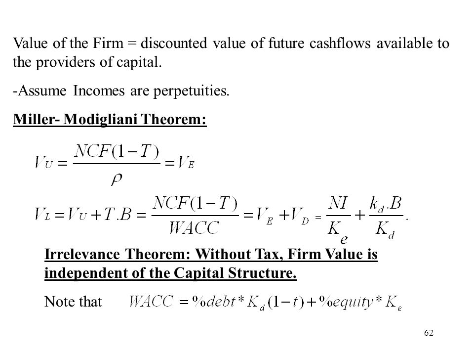 62 Value of the Firm = discounted value of future cashflows available to the providers of capital. -Assume Incomes are perpetuities. Miller- Modiglian