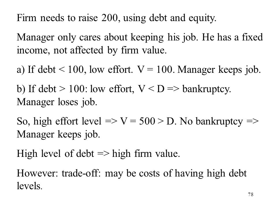 78 Firm needs to raise 200, using debt and equity. Manager only cares about keeping his job. He has a fixed income, not affected by firm value. a) If