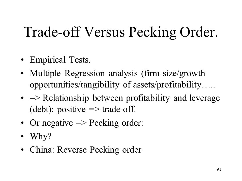 91 Trade-off Versus Pecking Order. Empirical Tests. Multiple Regression analysis (firm size/growth opportunities/tangibility of assets/profitability….