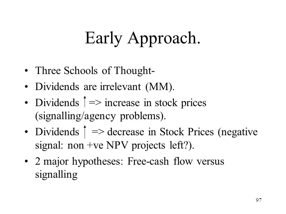 97 Early Approach. Three Schools of Thought- Dividends are irrelevant (MM). Dividends => increase in stock prices (signalling/agency problems). Divide