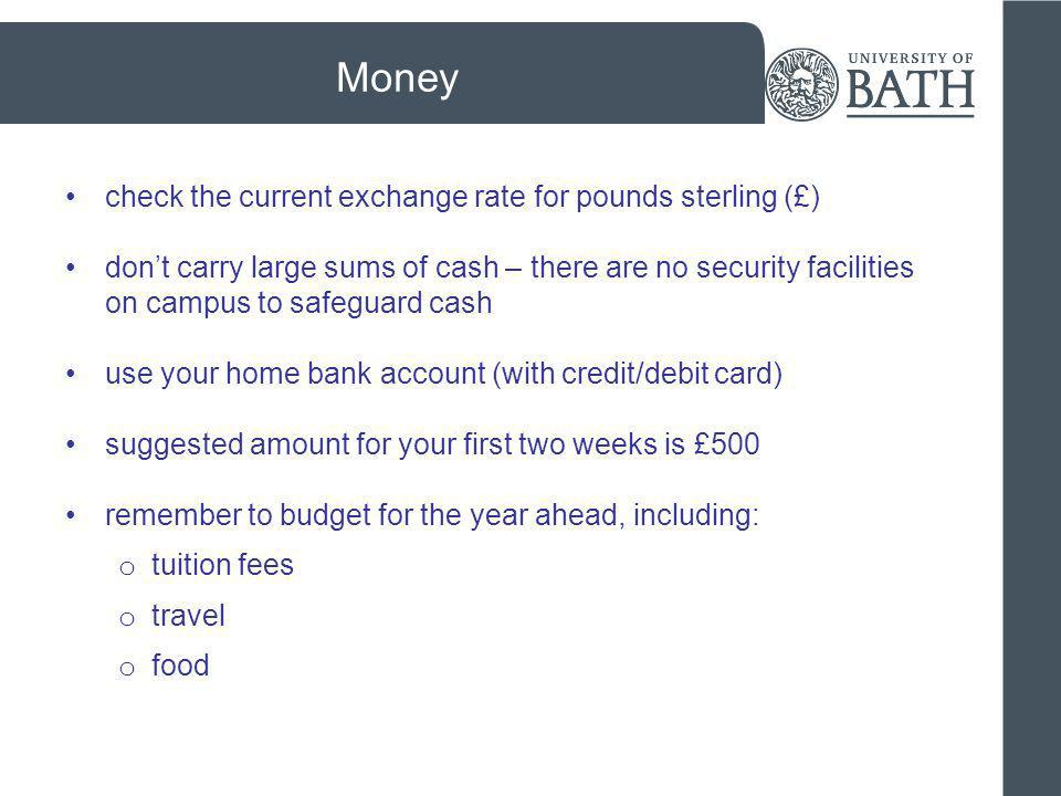 Money check the current exchange rate for pounds sterling (£) dont carry large sums of cash – there are no security facilities on campus to safeguard