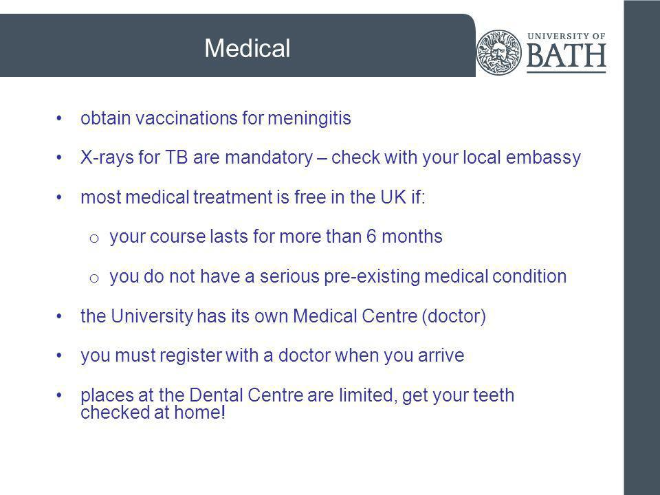 Medical obtain vaccinations for meningitis X-rays for TB are mandatory – check with your local embassy most medical treatment is free in the UK if: o