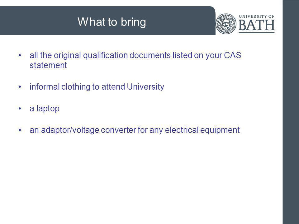 What to bring all the original qualification documents listed on your CAS statement informal clothing to attend University a laptop an adaptor/voltage