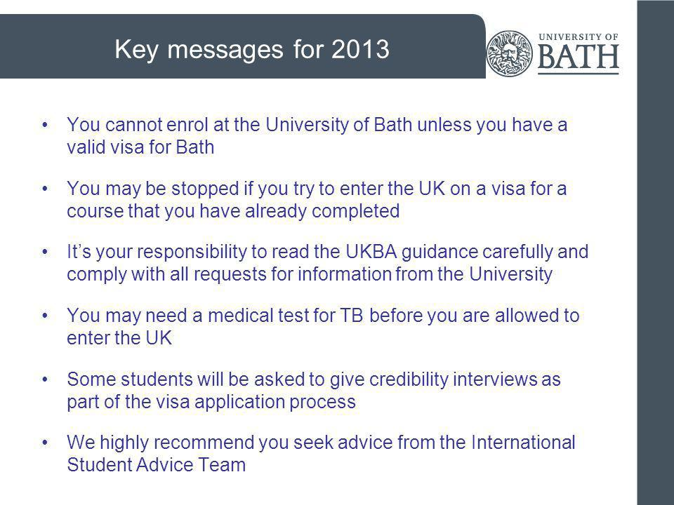 Key messages for 2013 You cannot enrol at the University of Bath unless you have a valid visa for Bath You may be stopped if you try to enter the UK o