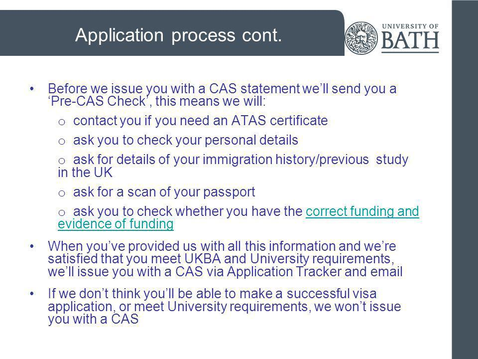 Applying for your Tier 4 General Student visa (entry clearance) Check the International Student Advice Teams website (which includes a checklist): www.bath.ac.uk/new-ug/international/visa-advice check here for details of how to apply: www.ind.homeoffice.gov.uk/visas-immigration/studying/adult- students/applying-inside-uk/ www.ind.homeoffice.gov.uk/visas-immigration/studying/adult- students/applying-inside-uk/ apply online (print out form and send with documents) print and complete appendix 8 and send it with your supporting documents application fee = £298 (+ £298 for each dependant)