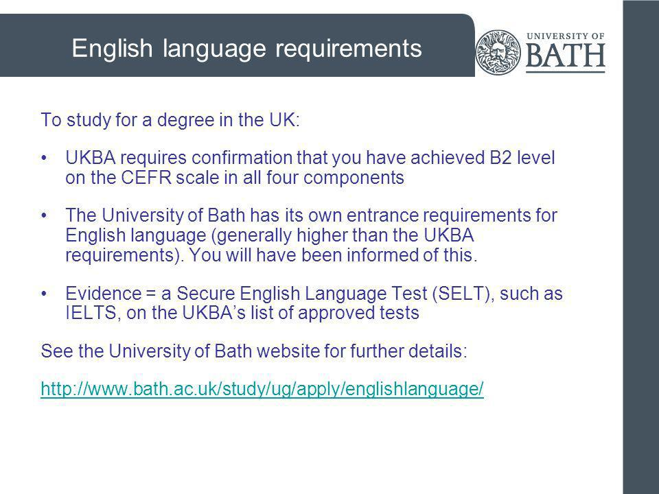 English language requirements To study for a degree in the UK: UKBA requires confirmation that you have achieved B2 level on the CEFR scale in all fou