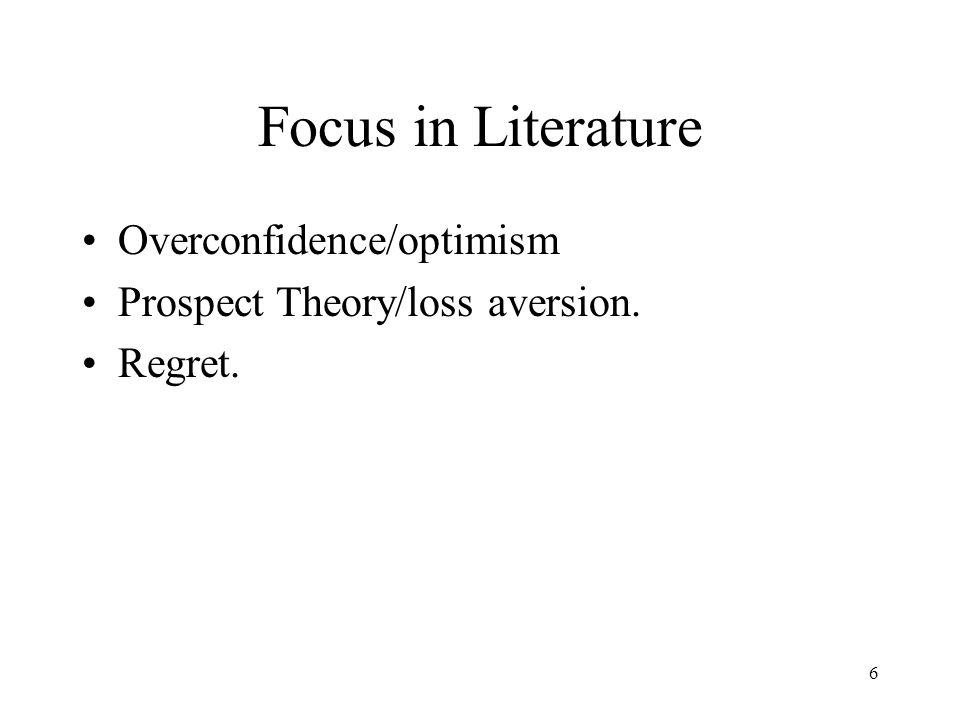 6 Focus in Literature Overconfidence/optimism Prospect Theory/loss aversion. Regret.