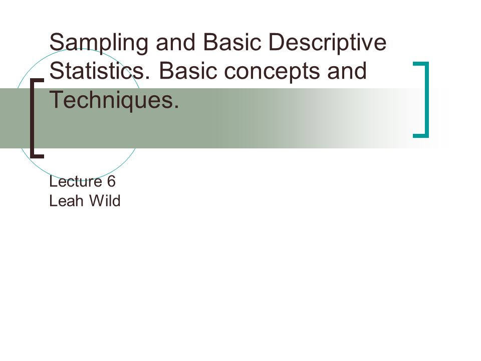 Sampling and Basic Descriptive Statistics. Basic concepts and Techniques. Lecture 6 Leah Wild