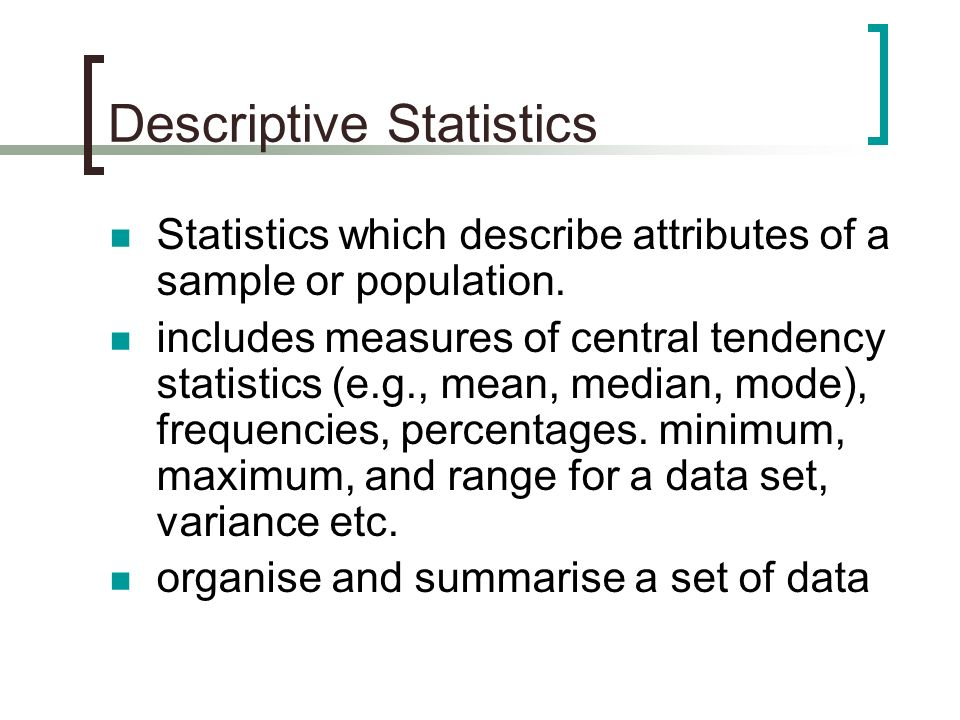 Descriptive Statistics Statistics which describe attributes of a sample or population. includes measures of central tendency statistics (e.g., mean, m