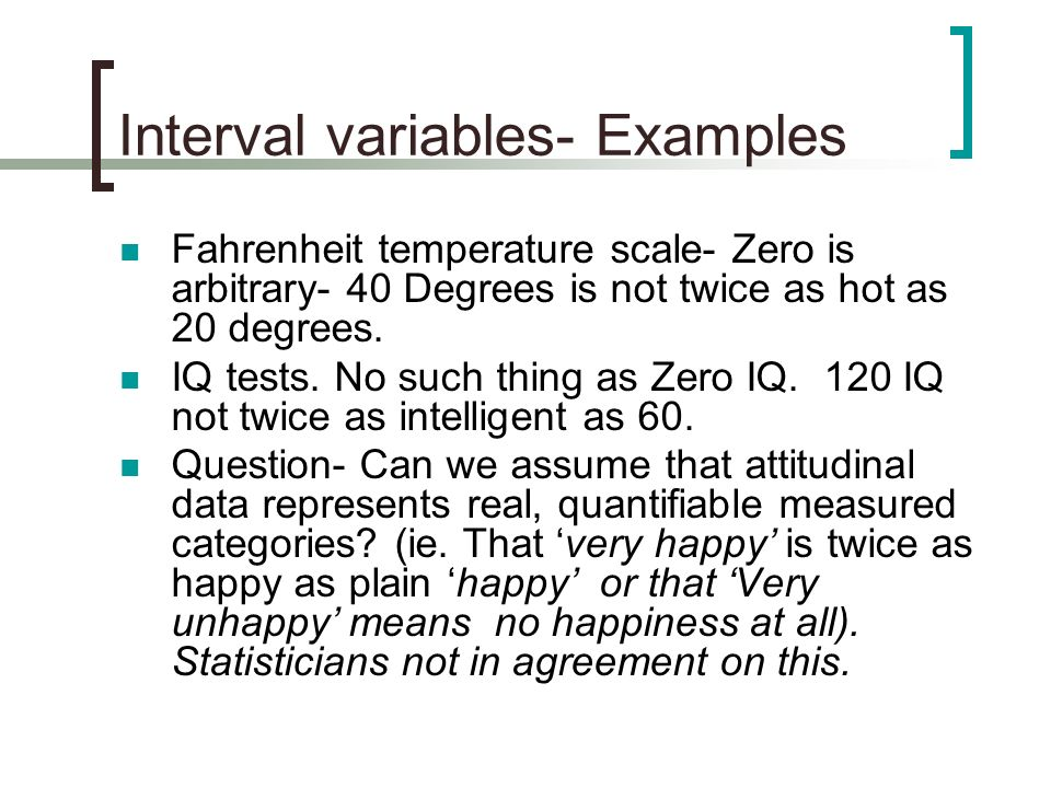 Interval variables- Examples Fahrenheit temperature scale- Zero is arbitrary- 40 Degrees is not twice as hot as 20 degrees. IQ tests. No such thing as