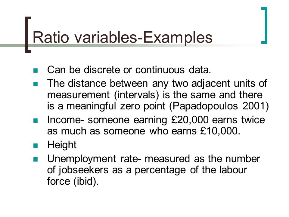 Ratio variables-Examples Can be discrete or continuous data. The distance between any two adjacent units of measurement (intervals) is the same and th