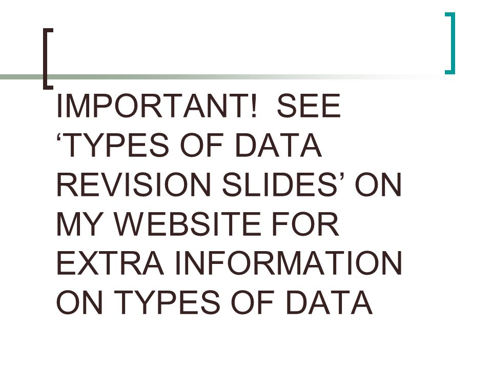 IMPORTANT! SEE TYPES OF DATA REVISION SLIDES ON MY WEBSITE FOR EXTRA INFORMATION ON TYPES OF DATA