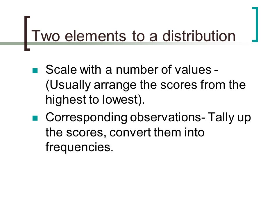 Two elements to a distribution Scale with a number of values - (Usually arrange the scores from the highest to lowest). Corresponding observations- Ta