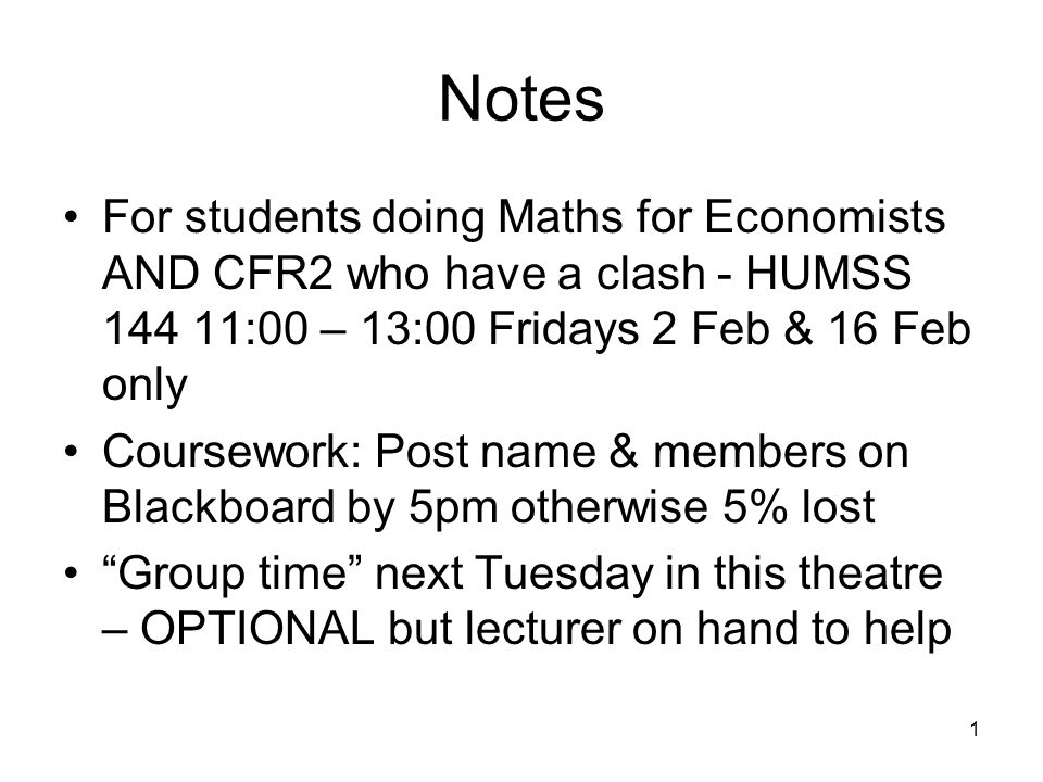 1 Notes For students doing Maths for Economists AND CFR2 who have a clash - HUMSS 144 11:00 – 13:00 Fridays 2 Feb & 16 Feb only Coursework: Post name & members on Blackboard by 5pm otherwise 5% lost Group time next Tuesday in this theatre – OPTIONAL but lecturer on hand to help
