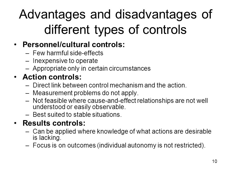 10 Advantages and disadvantages of different types of controls Personnel/cultural controls: –Few harmful side-effects –Inexpensive to operate –Appropriate only in certain circumstances Action controls: –Direct link between control mechanism and the action.