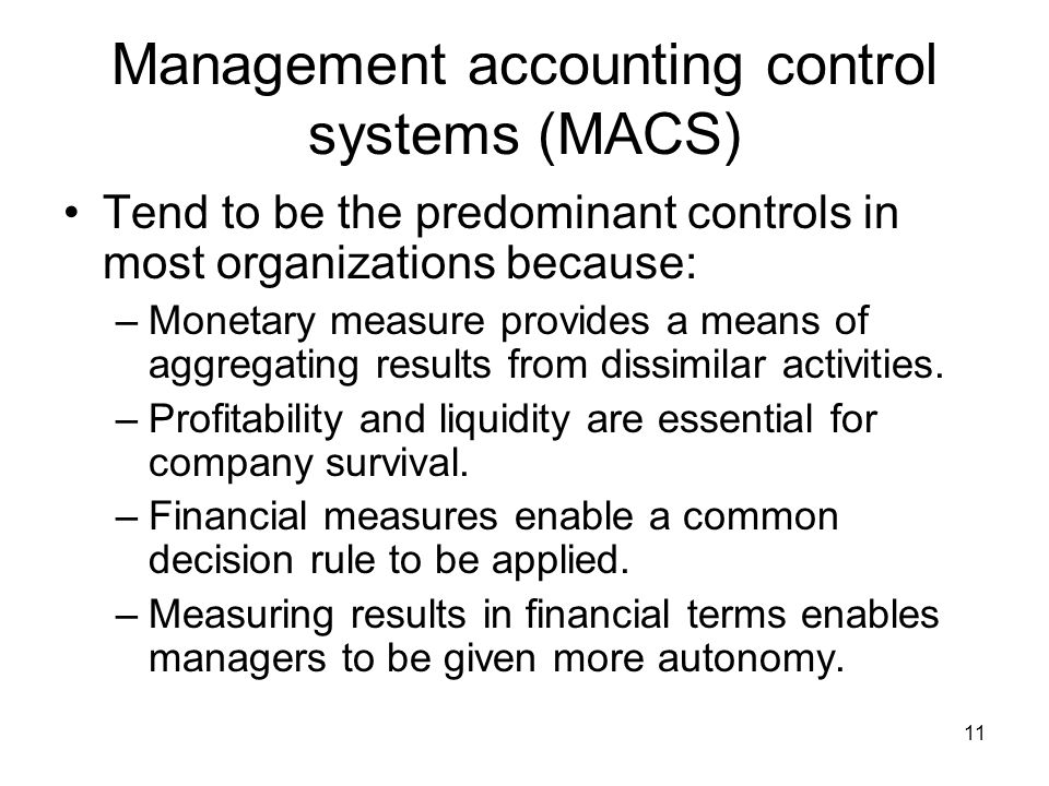11 Management accounting control systems (MACS) Tend to be the predominant controls in most organizations because: –Monetary measure provides a means of aggregating results from dissimilar activities.