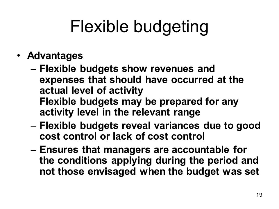 19 Flexible budgeting Advantages –Flexible budgets show revenues and expenses that should have occurred at the actual level of activity Flexible budgets may be prepared for any activity level in the relevant range –Flexible budgets reveal variances due to good cost control or lack of cost control –Ensures that managers are accountable for the conditions applying during the period and not those envisaged when the budget was set