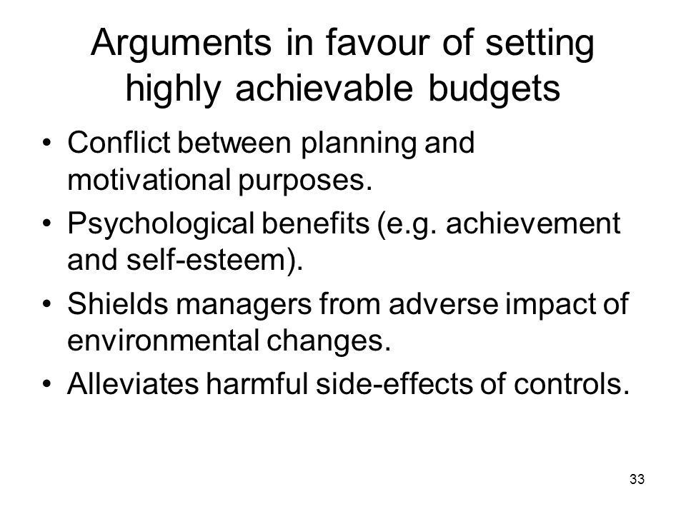 33 Arguments in favour of setting highly achievable budgets Conflict between planning and motivational purposes.