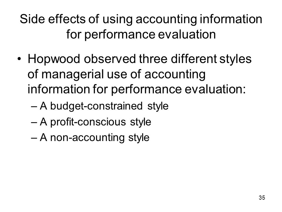 35 Side effects of using accounting information for performance evaluation Hopwood observed three different styles of managerial use of accounting information for performance evaluation: –A budget-constrained style –A profit-conscious style –A non-accounting style