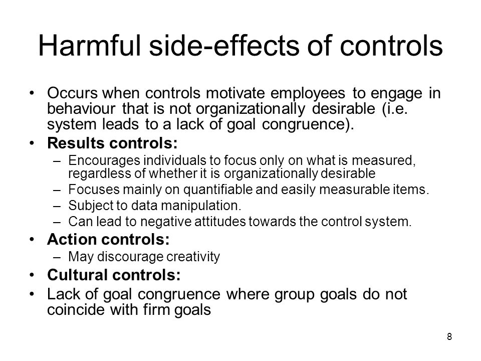 8 Harmful side-effects of controls Occurs when controls motivate employees to engage in behaviour that is not organizationally desirable (i.e.