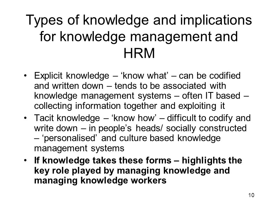 10 Types of knowledge and implications for knowledge management and HRM Explicit knowledge – know what – can be codified and written down – tends to b