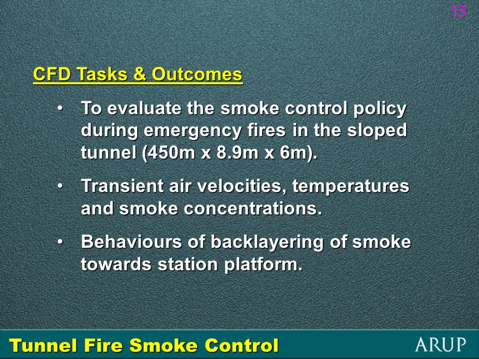 13 CFD Tasks & Outcomes To evaluate the smoke control policy during emergency fires in the sloped tunnel (450m x 8.9m x 6m).To evaluate the smoke cont