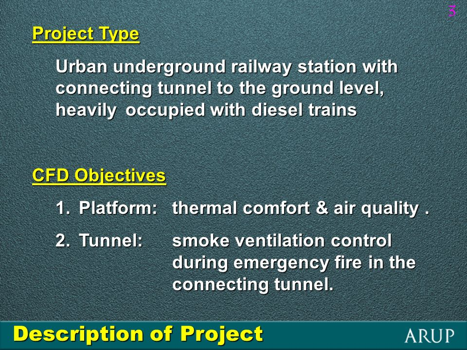 3 Description of Project Project Type Urban underground railway station with connecting tunnel to the ground level, heavily occupied with diesel trains CFD Objectives 1.Platform: thermal comfort & air quality.