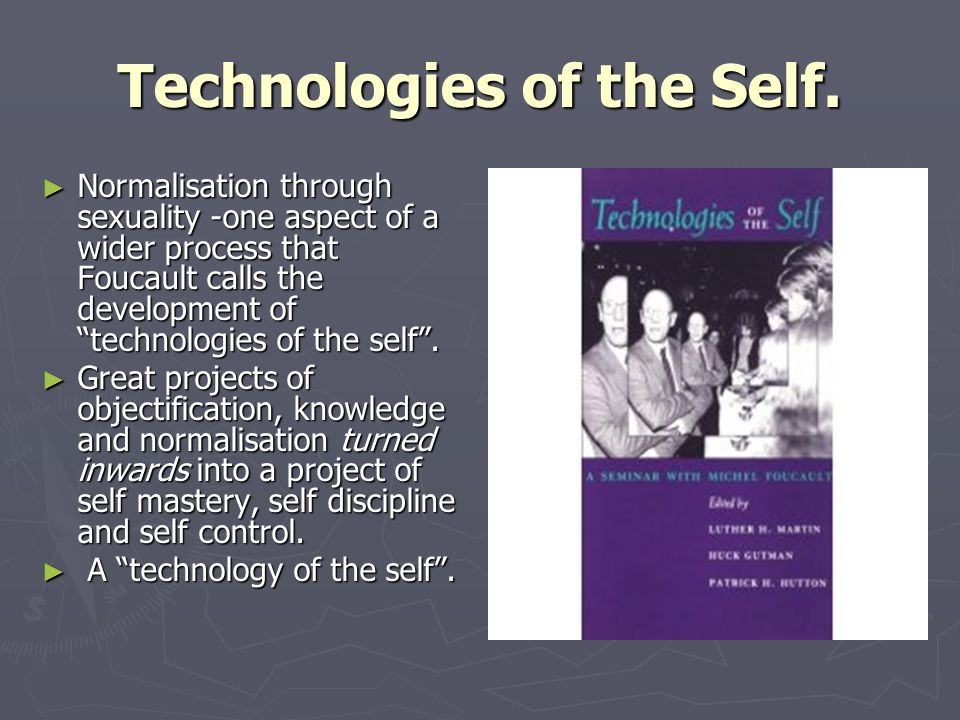 Technologies of the Self. Normalisation through sexuality -one aspect of a wider process that Foucault calls the development of technologies of the se