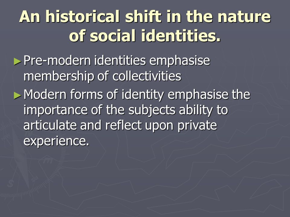 An historical shift in the nature of social identities. Pre-modern identities emphasise membership of collectivities Pre-modern identities emphasise m