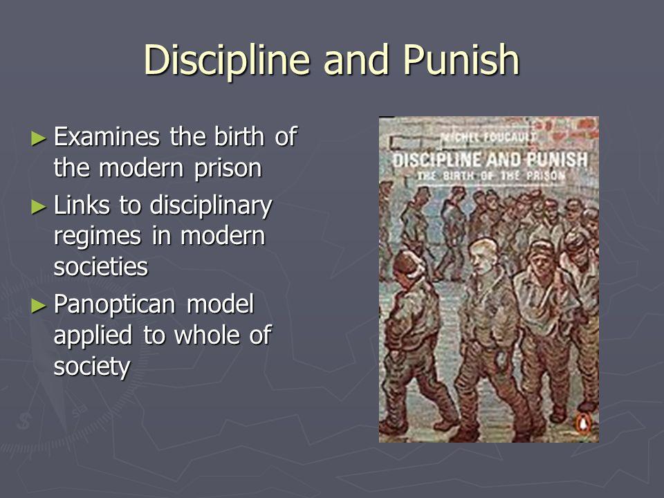 Discipline and Punish Examines the birth of the modern prison Examines the birth of the modern prison Links to disciplinary regimes in modern societie