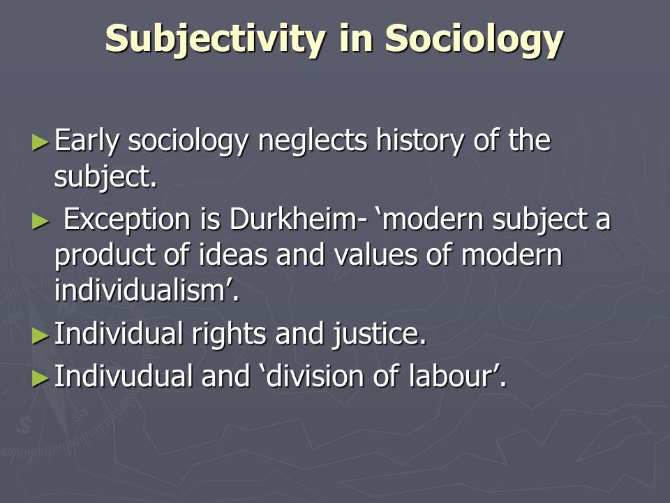 Subjectivity in Sociology Early sociology neglects history of the subject. Early sociology neglects history of the subject. Exception is Durkheim- mod