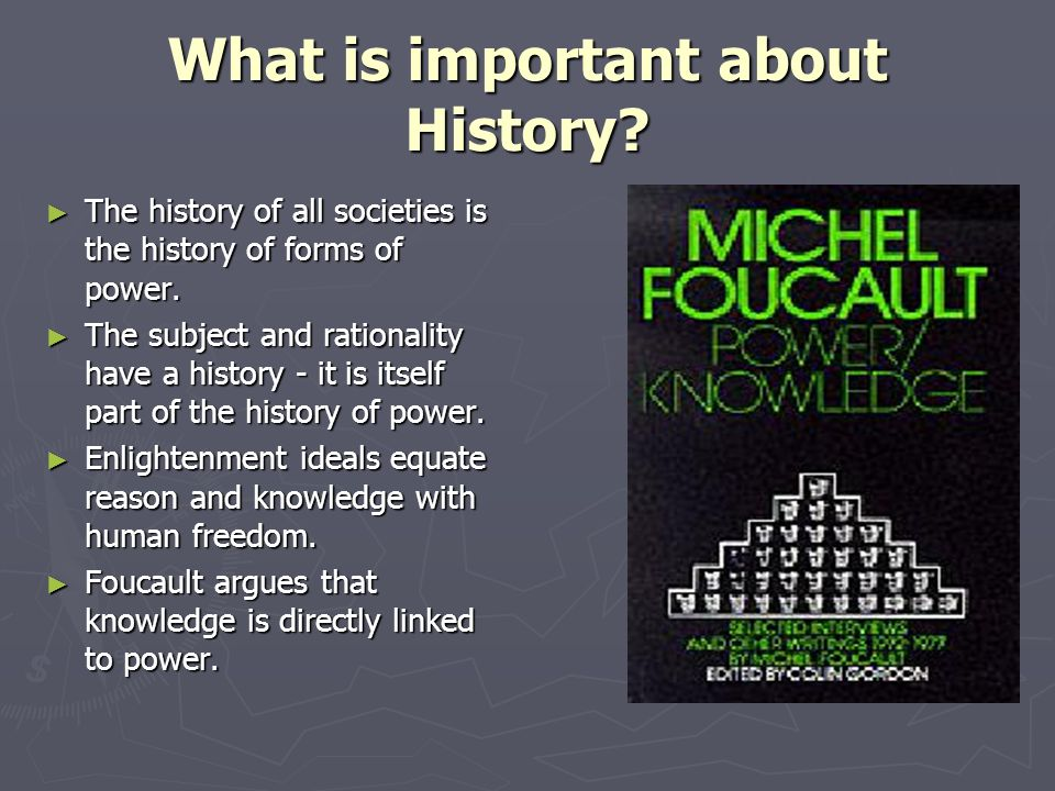 What is important about History? The history of all societies is the history of forms of power. The history of all societies is the history of forms o