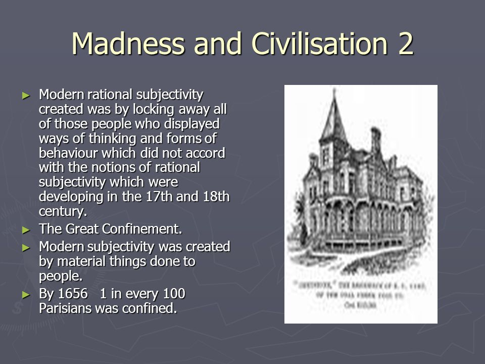 Madness and Civilisation 2 Modern rational subjectivity created was by locking away all of those people who displayed ways of thinking and forms of be