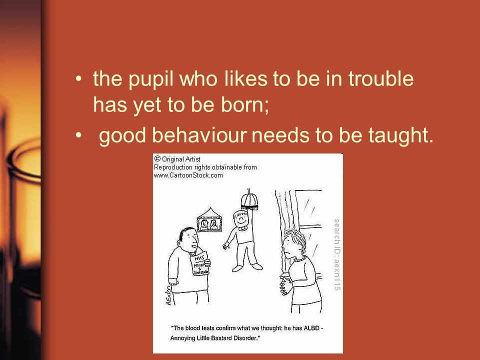 the pupil who likes to be in trouble has yet to be born; good behaviour needs to be taught.