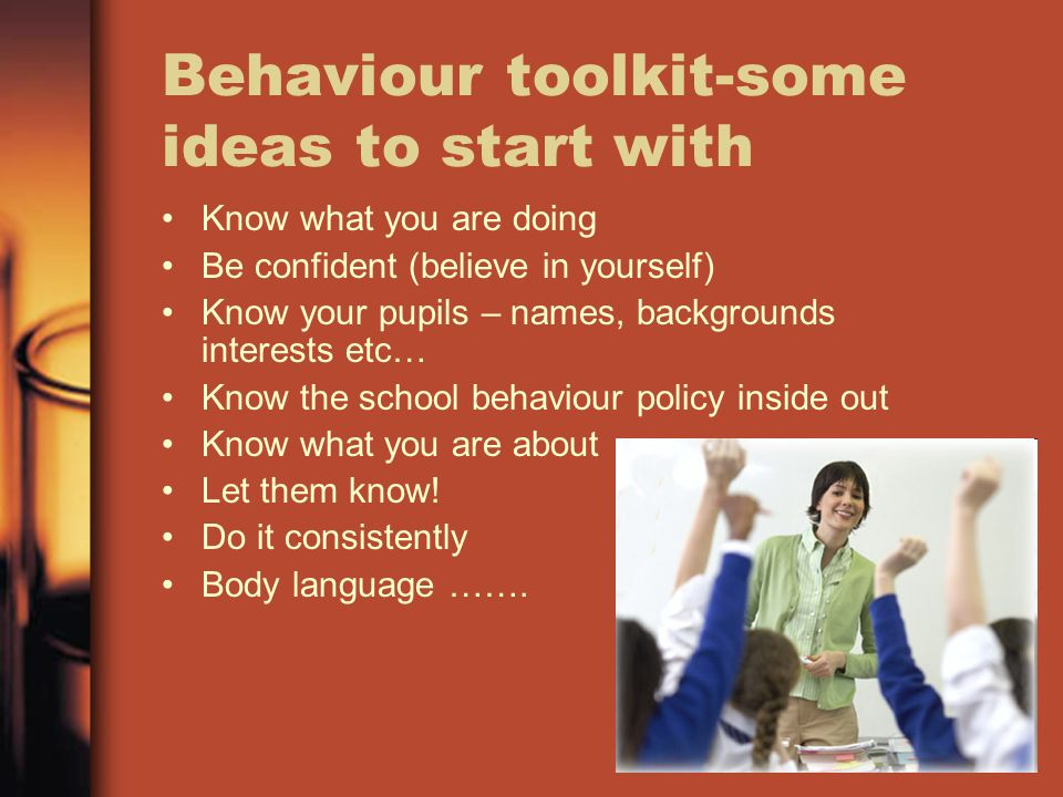 Behaviour toolkit-some ideas to start with Know what you are doing Be confident (believe in yourself) Know your pupils – names, backgrounds interests etc… Know the school behaviour policy inside out Know what you are about Let them know.