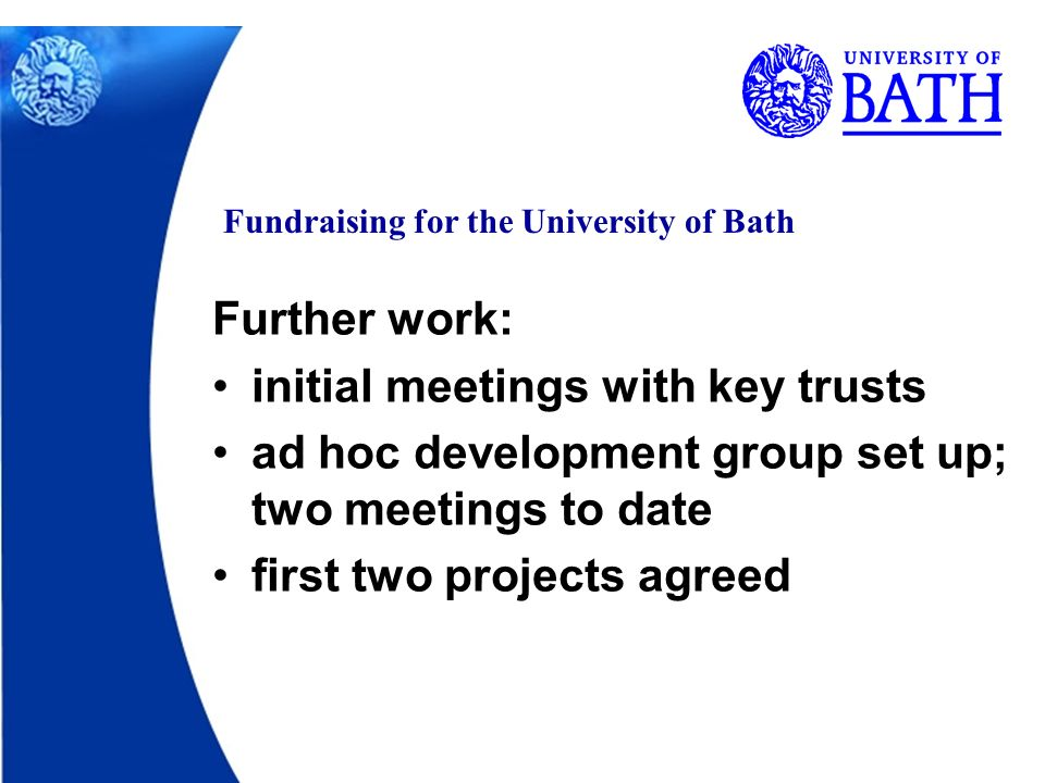 Fundraising for the University of Bath Further work: initial meetings with key trusts ad hoc development group set up; two meetings to date first two projects agreed