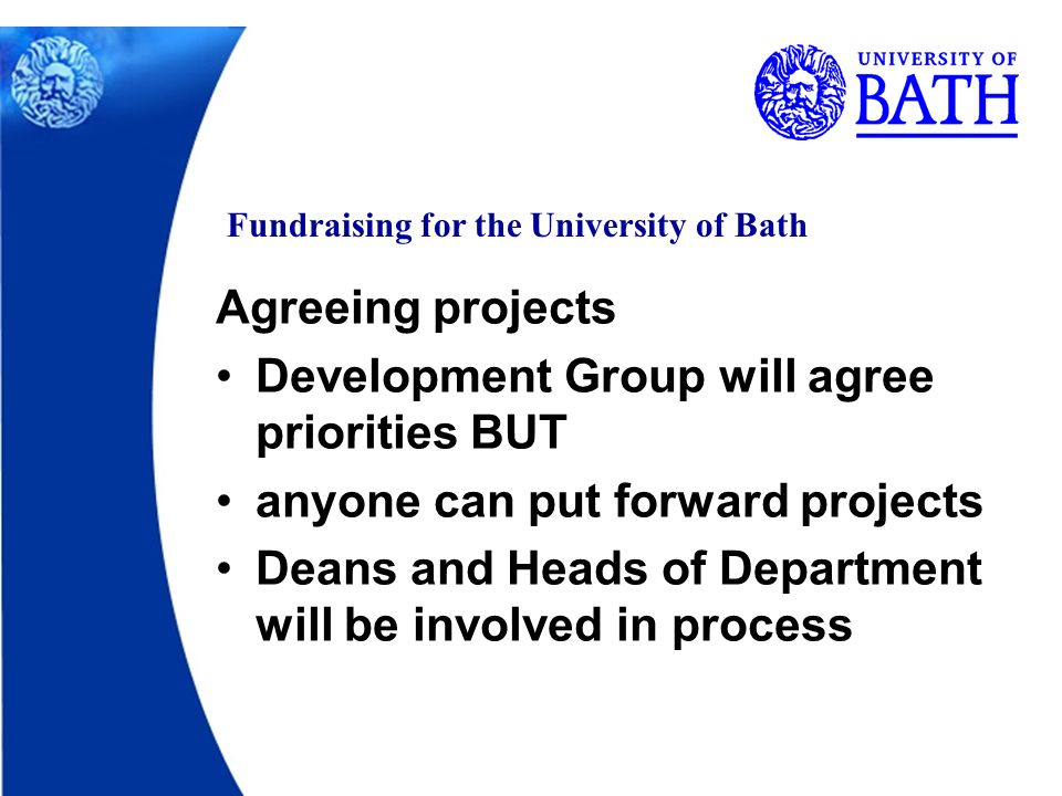Fundraising for the University of Bath Agreeing projects Development Group will agree priorities BUT anyone can put forward projects Deans and Heads of Department will be involved in process