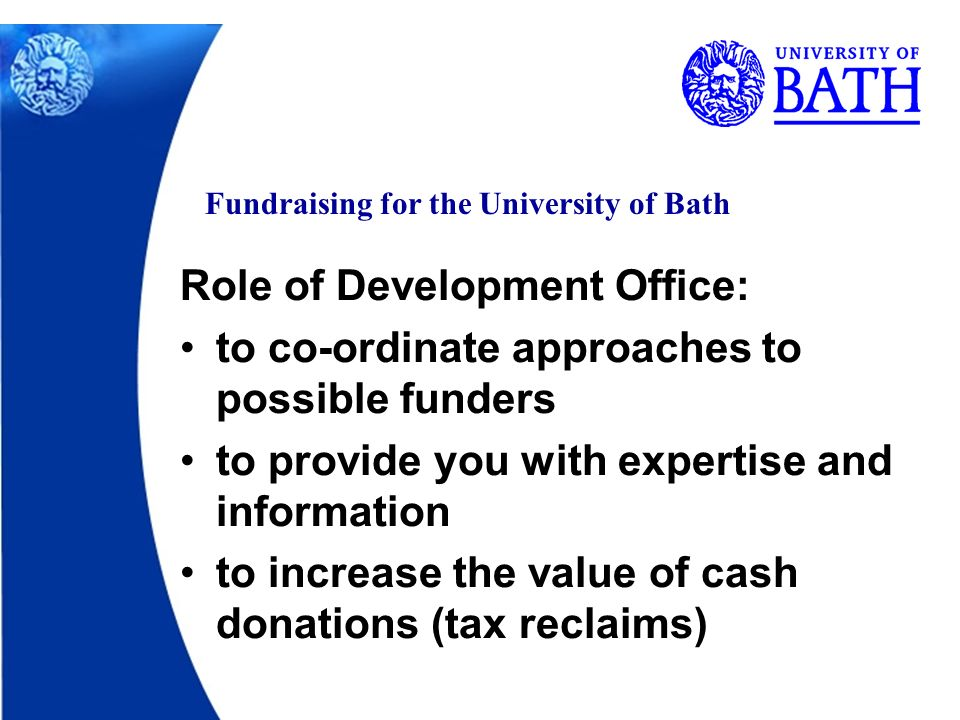 Fundraising for the University of Bath Role of Development Office: to co-ordinate approaches to possible funders to provide you with expertise and information to increase the value of cash donations (tax reclaims)