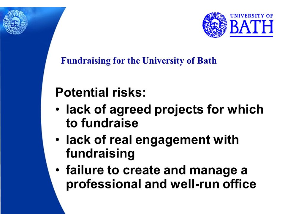 Fundraising for the University of Bath Potential risks: lack of agreed projects for which to fundraise lack of real engagement with fundraising failure to create and manage a professional and well-run office