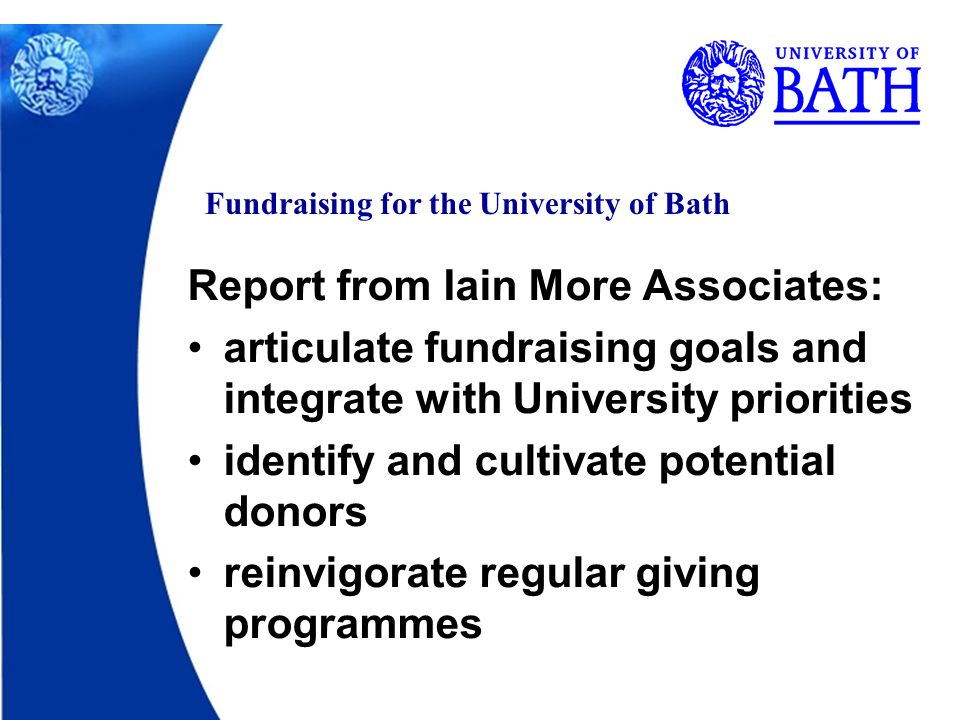 Fundraising for the University of Bath Report from Iain More Associates: articulate fundraising goals and integrate with University priorities identify and cultivate potential donors reinvigorate regular giving programmes