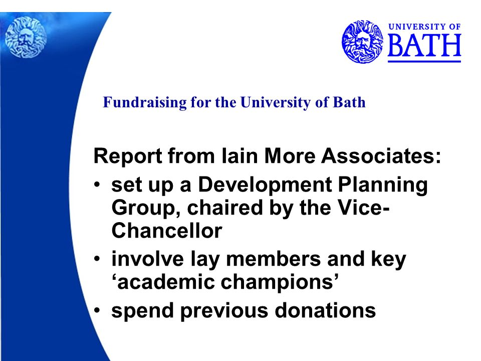 Fundraising for the University of Bath Report from Iain More Associates: set up a Development Planning Group, chaired by the Vice- Chancellor involve lay members and key academic champions spend previous donations