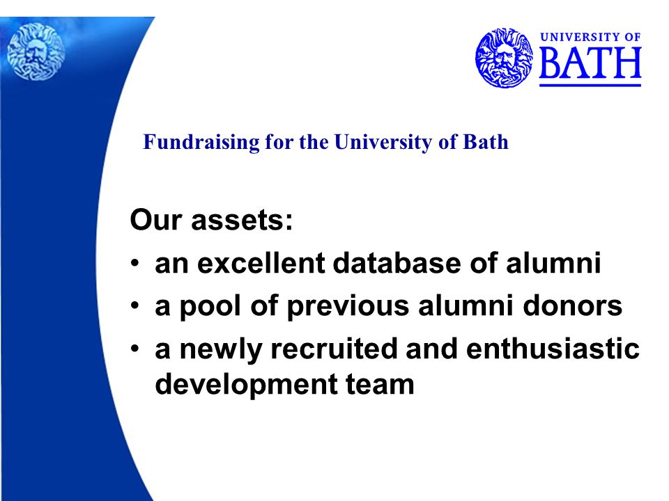 Fundraising for the University of Bath Our assets: an excellent database of alumni a pool of previous alumni donors a newly recruited and enthusiastic development team