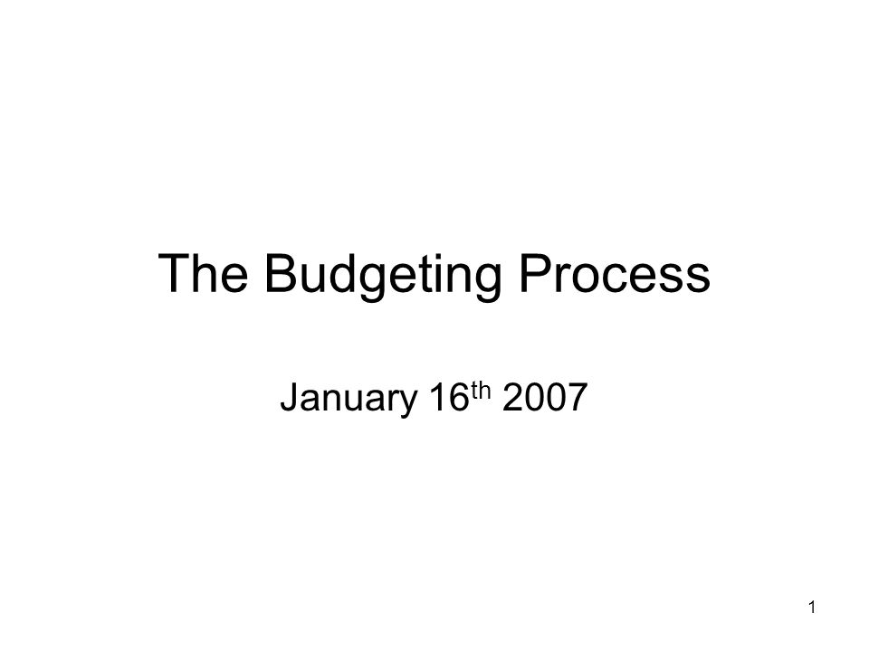 1 The Budgeting Process January 16 th 2007