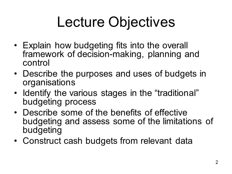 2 Lecture Objectives Explain how budgeting fits into the overall framework of decision-making, planning and control Describe the purposes and uses of
