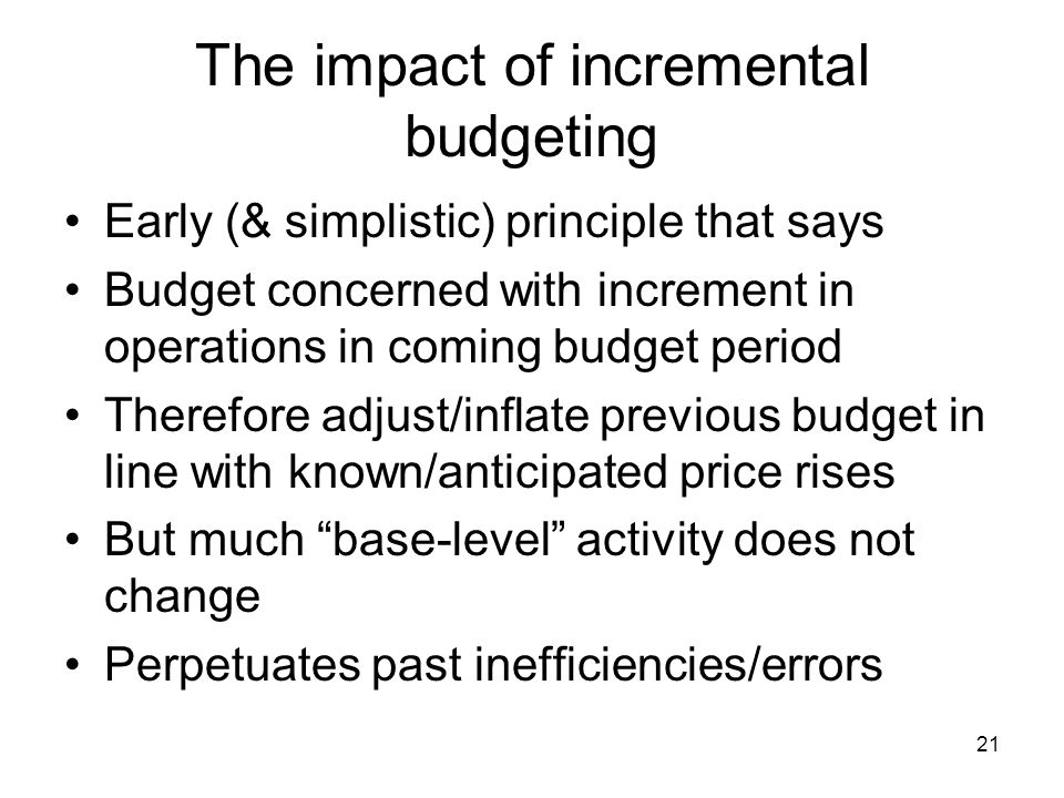 21 The impact of incremental budgeting Early (& simplistic) principle that says Budget concerned with increment in operations in coming budget period