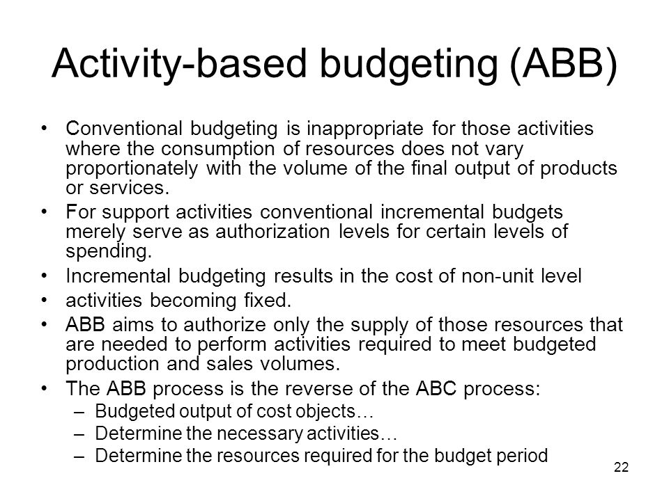22 Activity-based budgeting (ABB) Conventional budgeting is inappropriate for those activities where the consumption of resources does not vary propor
