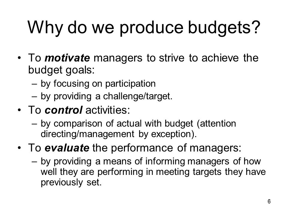 6 Why do we produce budgets? To motivate managers to strive to achieve the budget goals: –by focusing on participation –by providing a challenge/targe