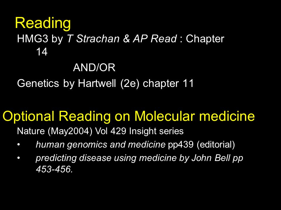 Reading HMG3 by T Strachan & AP Read : Chapter 14 AND/OR Genetics by Hartwell (2e) chapter 11 Optional Reading on Molecular medicine Nature (May2004) Vol 429 Insight series human genomics and medicine pp439 (editorial) predicting disease using medicine by John Bell pp 453-456.