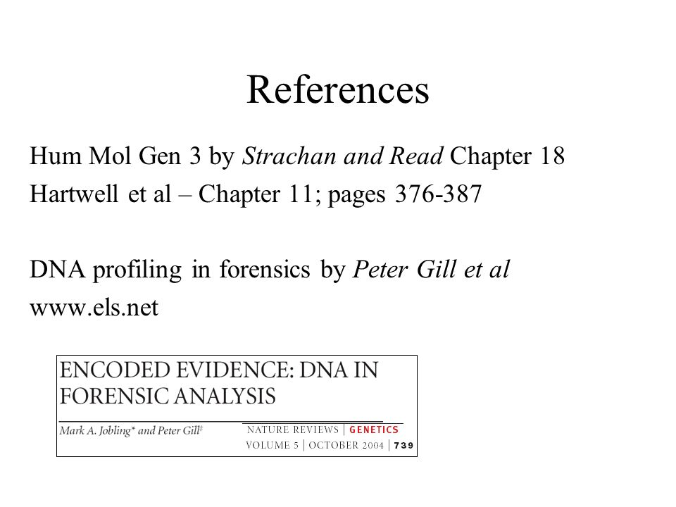 References Hum Mol Gen 3 by Strachan and Read Chapter 18 Hartwell et al – Chapter 11; pages DNA profiling in forensics by Peter Gill et al