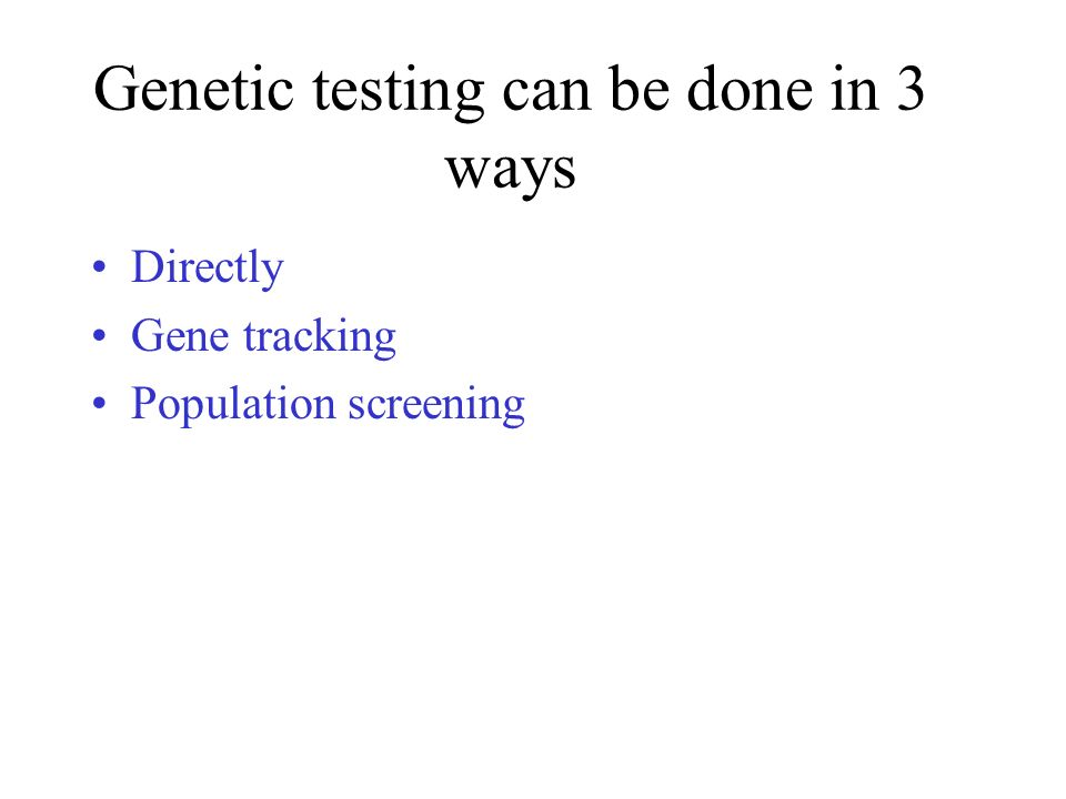 Directly Gene tracking Population screening Genetic testing can be done in 3 ways